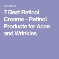 7 Best Retinol Creams - Retinol Products for Acne and Wrinkles
