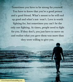 Sometimes you have to be strong for yourself. You have to know that you're a good person and a good friend. What's meant to be will end up good and what's not- won't. Love is worth fighting for, bu…