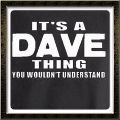 It's a Dave thing....