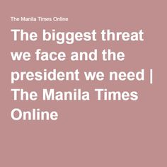 The biggest threat we face and the president we need | The Manila Times Online