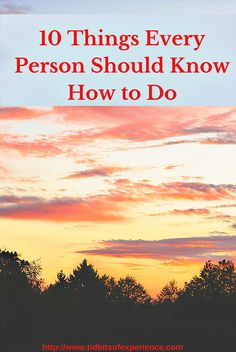 10 Things Every Person Should Know How to Do -http://www.tidbitsofexperience.com/wp-content/uploads/2015/09/10-Things-Every-Person-Should-Know-How-to-Do-642x960.jpg http://www.tidbitsofexperience.com/10-things-every-person-should-know-how-to-do/