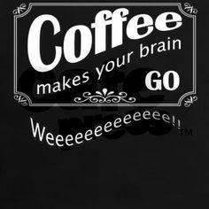 Weeeeeeeeeeee? No, coffee makes my brain go. Period.