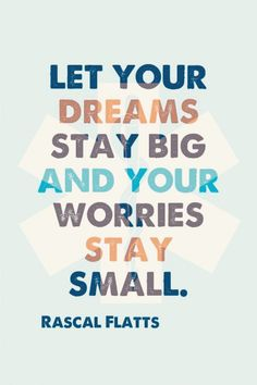 """""""Let your dreams stay big and your worries stay small."""" -Rascall Flatts #tbt"""