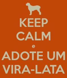 KEEP CALM e ADOTE UM VIRA-LATA - KEEP CALM AND CARRY ON Image Generator - brought to you by the Ministry of Information