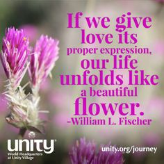 If we give love its proper expression, our life unfolds like a beautiful flower. ~William L. Fischer