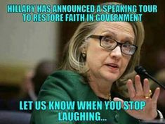 "HILARIOUS! Hillary Clinton plans to tour America to ""restore faith in government."" This from the woman who lied for months about leaving 4 brave Americans to die in Benghazi, finally proclaiming ""what difference does it make!"""