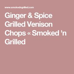 Ginger & Spice Grilled Venison Chops « Smoked 'n Grilled