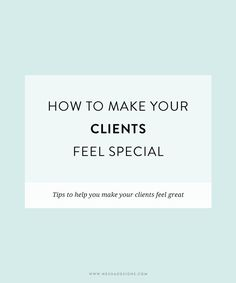 how to make your clients feel special | Keep your clients coming back for more by treating them right and pleasing them. Click through for my top client tips! Perfect for freelancers, designers and entrepreneurs.