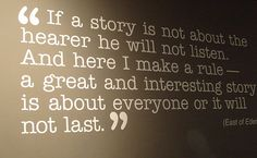 """""""If a story is not about the hearer he will not listen. And here I make a rule — a great and interesting story is about everyone or it will not last."""""""