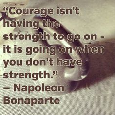 """""""Courage isn't having the strength to go on - it is going on when you don't have strength."""""""