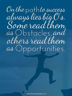 """""""On the path to success always lies big O's. Some read them as Obstacles, and others read them as Opportunities."""""""