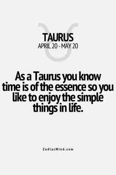 As a Taurus you know time is of the essence so you like to enjoy the simple things in life. Zodiac sign Taurus.