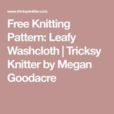 Free Knitting Pattern: Leafy Washcloth | Tricksy Knitter by Megan Goodacre
