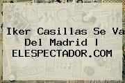 http://tecnoautos.com/wp-content/uploads/imagenes/tendencias/thumbs/iker-casillas-se-va-del-madrid-elespectadorcom.jpg Iker Casillas. Iker Casillas se va del Madrid | ELESPECTADOR.COM, Enlaces, Imágenes, Videos y Tweets - http://tecnoautos.com/actualidad/iker-casillas-iker-casillas-se-va-del-madrid-elespectadorcom/