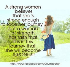 A strong woman believes that she's strong enough to face her journey... but a woman of strength has faith that it is in this journey that she will become strong. (Be strong enough to face the journey, yet have faith that the journey will make you stronger)