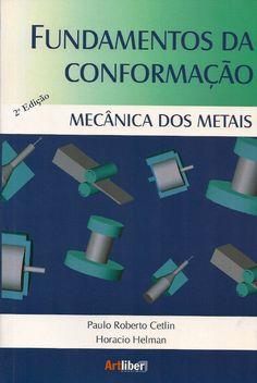 HELMAN, Horacio; CETLIN, Paulo Roberto. Fundamentos da conformação mecânica dos metais. Revisão técnica de Rosa Symanski. 2 ed. reimpr. São Paulo: Artliber, 2013. 263 p. Inclui bibliografia; il. tab. quad.; 23cm. ISBN 8588098288.  Palavras-chave: CONFORMACAO MECANICA; ENGENHARIA MECANICA; METAIS/Conformação; METAIS/Propriedades mecânicas.  CDU 669.01 / H478f / 2 ed. reimpr. / 2013