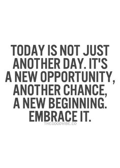Today is not just another day. It's a new opportunity... motivational quote