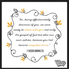 """1 Thessalonians 2:8 Verse of the Day """"So, being affectionately desirous of you, we were ready to share with you not only the gospel of God but also our own selves, because you had become very dear to us."""""""