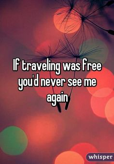 """If traveling was free you'd never see me again"""