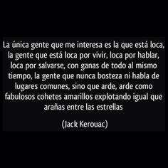 """""""La única gente que me interesa es la que está loca, la gente que está loca por vivir, loca por hablar, loca por salvarse, con ganas de todo al mismo tiempo, la gente que nunca bosteza ni habla de lugares comunes, sino que arde, arde como fabulosos cohetes amarillos explotando igual que arañas entre las estrellas."""" ― Jack Kerouac, On the Road"""