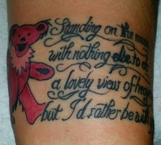 "My new tattoo love the grateful dead dancing bear "" Standing on the moon with nothing else to do a lovely view of heaven but I'd rather be with you"""