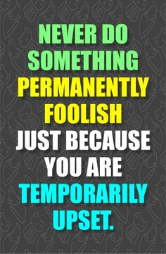 Never do something permanently foolish just because you are temporarily upset.