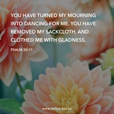 """""""You have turned my mourning into dancing for me. Favorite Bible Verses, Bible Verses Quotes, Bible Scriptures, Psalm 30, Weekday Quotes, Soli Deo Gloria, The Kingdom Of God, Meaning Of Life, Gods Promises"""