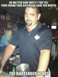 Condescending Bartender.. We hear EVERYTHING it's our job.. hahahahahahaha