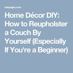 Home Décor DIY: How to Reupholster a Couch By Yourself (Especially If You're a Beginner)