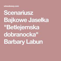"Scenariusz Bajkowe Jasełka ""Betlejemska dobranocka"" Barbary Labun Kids And Parenting, Crafts For Kids, Education, School, Polish, Christmas, Projects, Crafts For Children, Xmas"