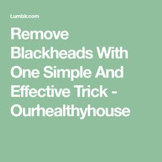 Remove Blackheads With One Simple And Effective Trick - Ourhealthyhouse