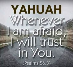 YAHUAH Whenever I am afraid, I will trust in You.  (Psalm 56:3) Bible Verses Quotes, Bible Scriptures, Faith Quotes, Happy Sabbath, Spirit Of Truth, Names Of God, Bible Encouragement, Bible Knowledge, Bible Truth