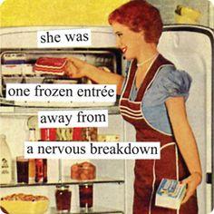 """She was one frozen entree away from a nervous breakdown"""