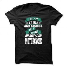 I May Not Be Rich And Famous But I Do Have An Awesome Motorcycle - #band t…