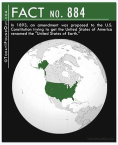 "Fact 884: In 1893, an amendment was proposed to the U.S. Constitution trying to get the United States of America renamed the ""United States of Earth."""
