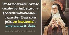 """""""Nada te perturbe, nada te amedronte, tudo passa, a paciência tudo alcança... a quem tem Deus nada falta, só Deus basta."""" Santa Teresa de Ávila #Deus #SantaTeresa"""