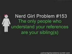 the only people who unerstand your references are your sibling(s)