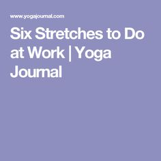 Six Stretches to Do at Work | Yoga Journal