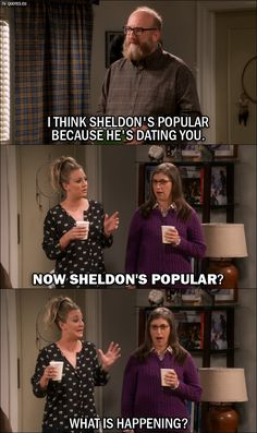 Quote from The Big Bang Theory 10x03 │  Bert (to Amy): I think Sheldon's popular because he's dating you. Penny Hofstadter: Now Sheldon's popular? What is happening?