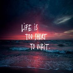 Yes DON't WAIT FOR LIFE  LIVE YOURSELF
