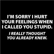 I'M SORRY I HURT YOUR FEELINGS WHEN I CALLED YOU STUPID. I REALLY THOUGHT YOU ALREADY KNEW T-SHIRT (WHITE INK)