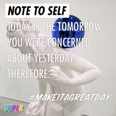 NOTE TO SELF Today is the tomorrow you were concerned about yesterday. Therefore... #makeitagreatday