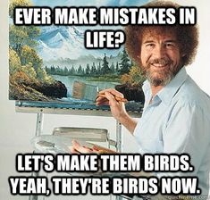Did you make a mistake on an email or social media post today? Bob Ross will make it OK >> Ever make mistakes in life? Let's make them birds. Yeah, they're birds now.