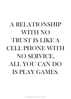 A relationship without trust is like a cell phone with no service. All you can do is play games.