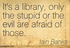 It's a library, only the stupid or the evil are afraid of those. -- Iain Banks