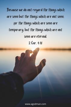 Because we do not regard the things which are seen but the things which are not seen; for the things which are seen are temporary, but the things which are not seen are eternal. 2 Cor. 4:18