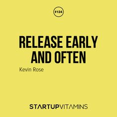 Release early and often. - Kevin Rose