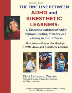 The Fine Line between ADHD and Kinesthetic Learners: 197 Kinesthetic Activities to Quickly Improve Reading, Memory, and Learning in Just 10 Weeks: The ... for ADHD, ADD, and Kinesthetic Learners by Ricki Linksman. $24.99. Author: Ricki Linksman. Publisher: National Reading Diagnostics Institute (May 25, 2012). Publication: May 25, 2012