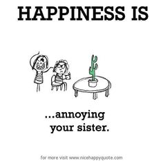 Happiness is ... annoying your sister