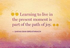 """""""Learning to live in the present moment is part of the path of joy."""" -Sarah Ban Breathnach"""